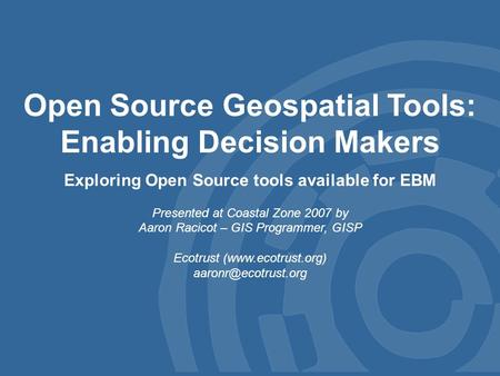 Open Source Geospatial Tools: Enabling Decision Makers Exploring Open Source tools available for EBM Presented at Coastal Zone 2007 by Aaron Racicot –