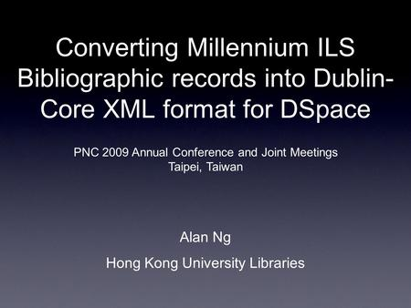 Converting Millennium ILS Bibliographic records into Dublin- Core XML format for DSpace Alan Ng Hong Kong University Libraries PNC 2009 Annual Conference.