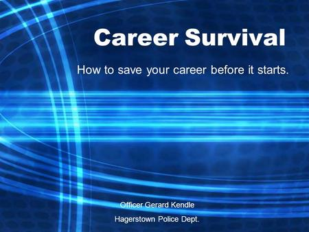 Career Survival How to save your career before it starts. Officer Gerard Kendle Hagerstown Police Dept.