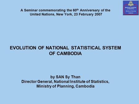 A Seminar commemorating the 60 th Anniversary of the United Nations, New York, 23 February 2007 EVOLUTION OF NATIONAL STATISTICAL SYSTEM OF CAMBODIA by.