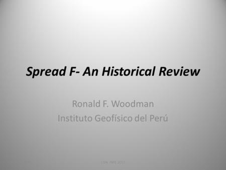 Spread F- An Historical Review Ronald F. Woodman Instituto Geofísico del Perú 4/28/2010LISN, INPE 2011.
