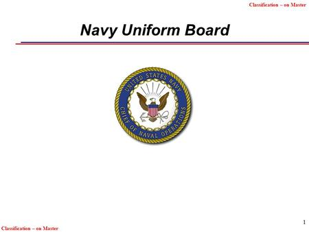 Classification – on Master 1 Navy Uniform Board. Unclassified 2222 Uniform Policy Principles  Uniform changes shall be kept to a minimum and shall be.