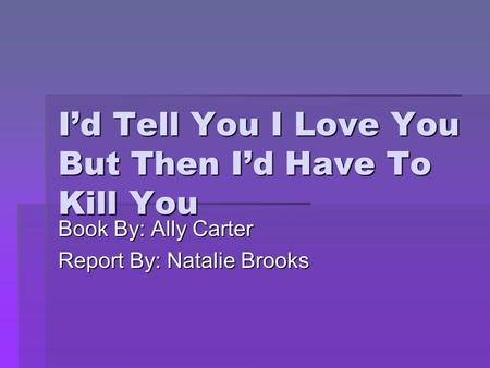 I'd Tell You I Love You But Then I'd Have To Kill You Book By: Ally Carter Report By: Natalie Brooks.