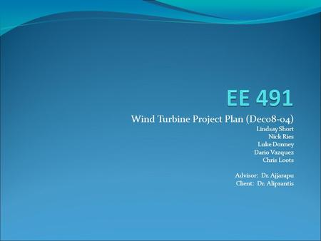 Wind Turbine Project Plan (Dec08-04) ‏ Lindsay Short Nick Ries Luke Donney Dario Vazquez Chris Loots Advisor: Dr. Ajjarapu Client: Dr. Aliprantis.