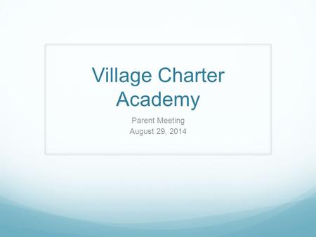 Village Charter Academy Parent Meeting August 29, 2014.