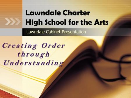 Lawndale Charter High School for the Arts Lawndale Cabinet Presentation Creating Order through Understanding 1.