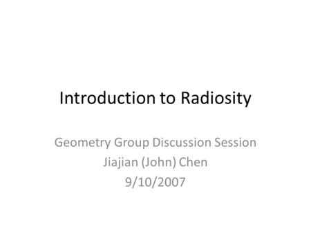 Introduction to Radiosity Geometry Group Discussion Session Jiajian (John) Chen 9/10/2007.