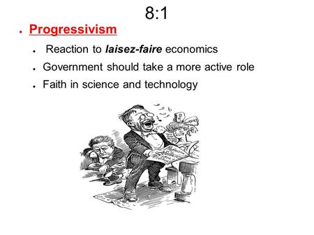 8:1 ● Progressivism ● Reaction to laisez-faire economics ● Government should take a more active role ● Faith in science and technology.