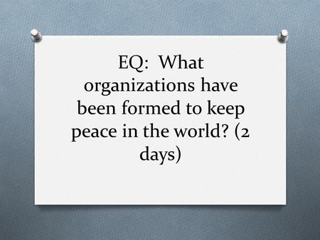 EQ: What organizations have been formed to keep peace in the world? (2 days)