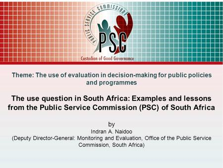 1 Theme: The use of evaluation in decision-making for public policies and programmes The use question in South Africa: Examples and lessons from the Public.
