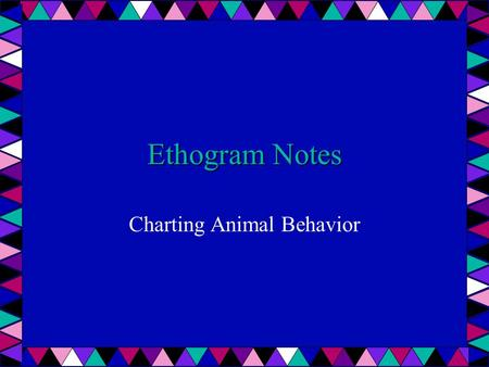 Ethogram Notes Charting Animal Behavior. Ethogram = behavior inventory used for quick recording of behaviors takes 1000's of hours for a complete catalog.