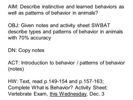 AIM: Describe instinctive and learned behaviors as well as patterns of behavior in animals? OBJ: Given notes and activity sheet SWBAT describe types and.