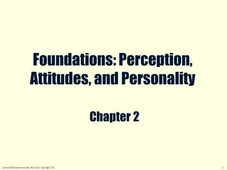 Chapter 2 Foundations: Perception, Attitudes, and Personality Lawrence Erlbaum Associates, Publisher, Copyright 2002 2.1.