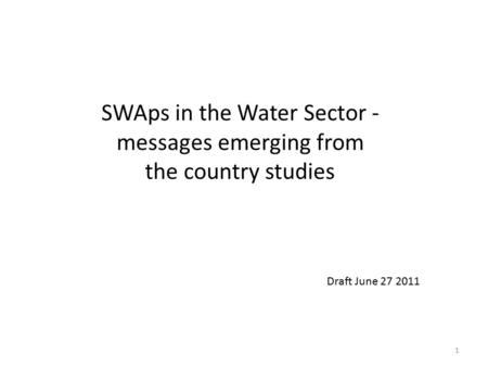 1 SWAps in the Water Sector - messages emerging from the country studies Draft June 27 2011.