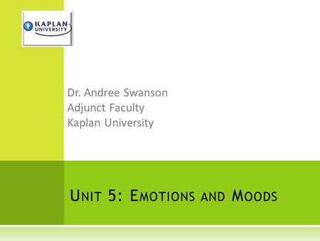 U NIT 5: E MOTIONS AND M OODS Dr. Andree Swanson Adjunct Faculty Kaplan University.