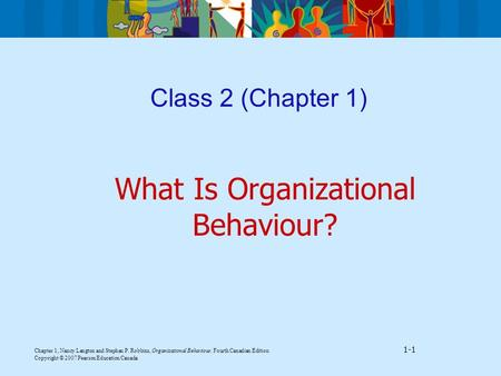 Chapter 1, Nancy Langton and Stephen P. Robbins, Organizational Behaviour, Fourth Canadian Edition 1-1 Copyright © 2007 Pearson Education Canada Class.