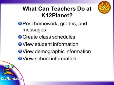 What Can Teachers Do at K12Planet? Post homework, grades, and messages Create class schedules View student information View demographic information View.