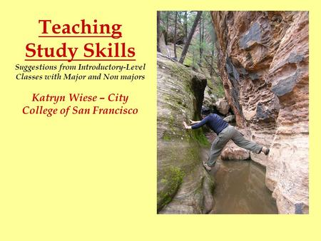 Teaching Study Skills Suggestions from Introductory-Level Classes with Major and Non majors Katryn Wiese – City College of San Francisco.