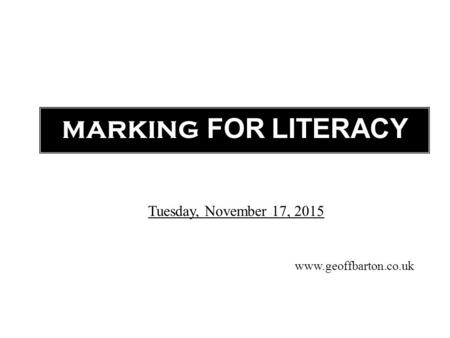 MARKING FOR LITERACY www.geoffbarton.co.uk Tuesday, November 17, 2015.