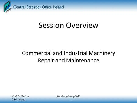 Session Overview Commercial and Industrial Machinery Repair and Maintenance Niall O'Hanlon CSO Ireland Voorburg Group 2012.