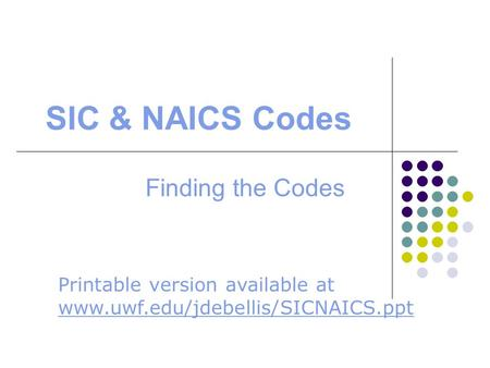 SIC & NAICS Codes Finding the Codes Printable version available at www.uwf.edu/jdebellis/SICNAICS.ppt www.uwf.edu/jdebellis/SICNAICS.ppt.