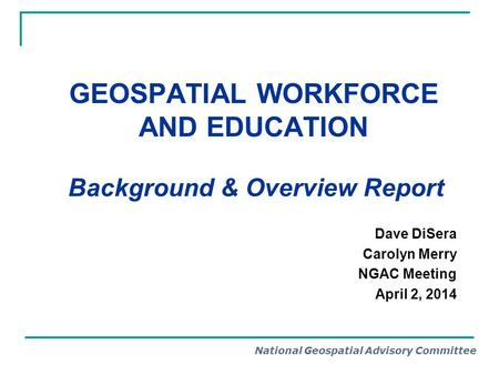 National Geospatial Advisory Committee GEOSPATIAL WORKFORCE AND EDUCATION Background & Overview Report Dave DiSera Carolyn Merry NGAC Meeting April 2,