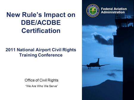 "Office of Civil Rights ""We Are Who We Serve"" Federal Aviation Administration New Rule's Impact on DBE/ACDBE Certification 2011 National Airport Civil Rights."