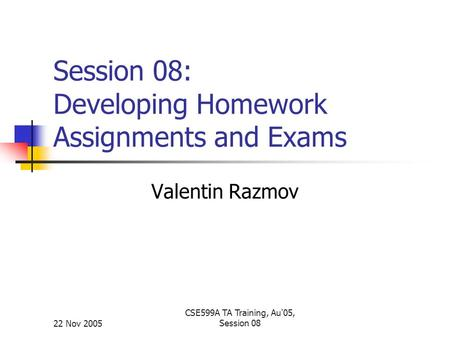 22 Nov 2005 CSE599A TA Training, Au'05, Session 08 Session 08: Developing Homework Assignments and Exams Valentin Razmov.