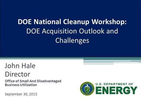 DOE National Cleanup Workshop: DOE Acquisition Outlook and Challenges John Hale Director Office of Small And Disadvantaged Business Utilization September.