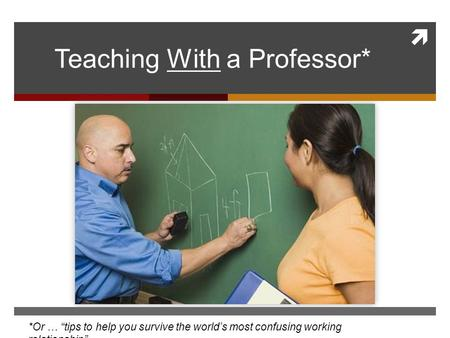 " Teaching With a Professor* *Or … ""tips to help you survive the world's most confusing working relationship"""