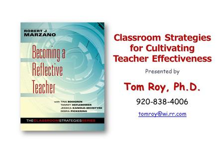 Classroom Strategies for Cultivating Teacher Effectiveness Presented by Tom Roy, Ph.D. 920-838-4006