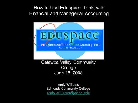 How to Use Eduspace Tools with Financial and Managerial Accounting Catawba Valley Community College June 18, 2008 Andy Williams Edmonds Community College.