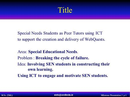 M.Sc. (T&L) Milestone Presentation 2 p-1 Title Special Needs Students as Peer Tutors using ICT to support the creation and delivery of WebQuests. Area: