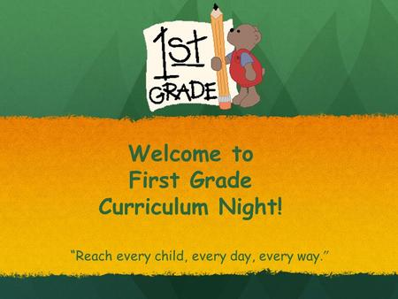 "Welcome to First Grade Curriculum Night! ""Reach every child, every day, every way."""