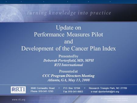 Update on Performance Measures Pilot and Development of the Cancer Plan Index Presented by Deborah Porterfield, MD, MPH RTI International Presented at.