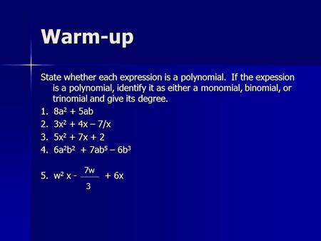 Warm-up State whether each expression is a polynomial. If the expession is a polynomial, identify it as either a monomial, binomial, or trinomial and give.