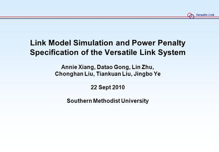 Versatile Link Link Model Simulation and Power Penalty Specification of the Versatile Link System Annie Xiang, Datao Gong, Lin Zhu, Chonghan Liu, Tiankuan.
