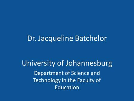 Dr. Jacqueline Batchelor University of Johannesburg Department of Science and Technology in the Faculty of Education.