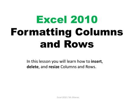 Excel 2010 Formatting Columns and Rows Excel 2010 / Mr. Bitenas In this lesson you will learn how to insert, delete, and resize Columns and Rows.