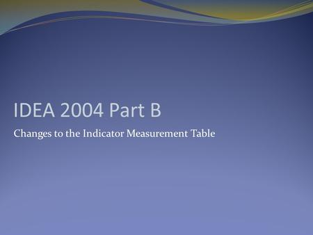 IDEA 2004 Part B Changes to the Indicator Measurement Table.
