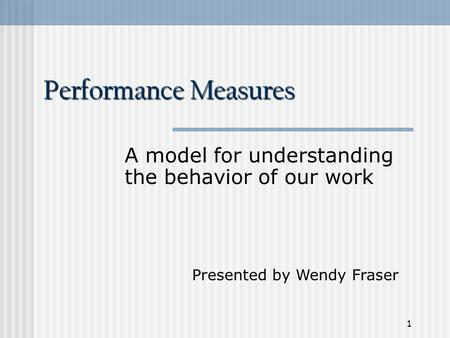 1 Performance Measures A model for understanding the behavior of our work Presented by Wendy Fraser.