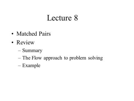 Lecture 8 Matched Pairs Review –Summary –The Flow approach to problem solving –Example.
