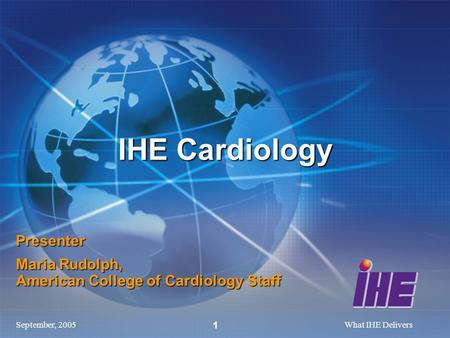 September, 2005What IHE Delivers 1 Presenter Maria Rudolph, American College of Cardiology Staff IHE Cardiology.