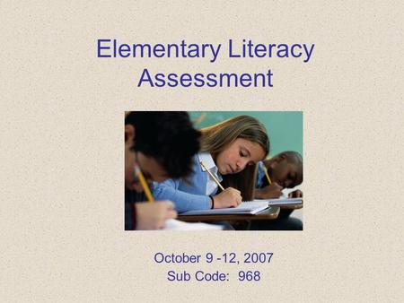 Elementary Literacy Assessment October 9 -12, 2007 Sub Code: 968.