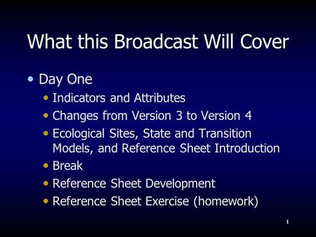 1 What this Broadcast Will Cover Day One Indicators and Attributes Changes from Version 3 to Version 4 Ecological Sites, State and Transition Models, and.