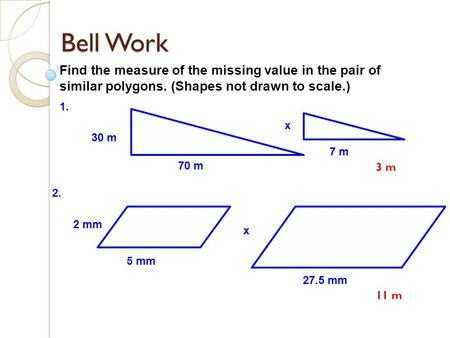 Bell Work Find the measure of the missing value in the pair of similar polygons. (Shapes not drawn to scale.) 70 m 7 m 30 m x 1. 5 mm 2 mm 27.5 mm x 2.