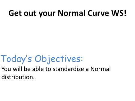 Get out your Normal Curve WS! You will be able to standardize a Normal distribution. Today's Objectives: