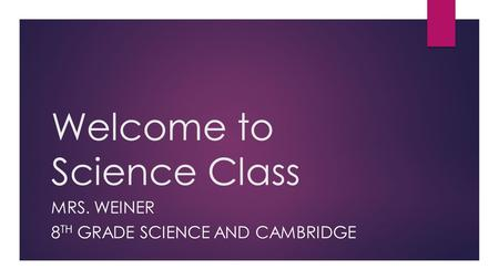 Welcome to Science Class MRS. WEINER 8 TH GRADE SCIENCE AND CAMBRIDGE.