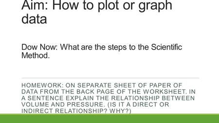 Aim: How to plot or graph data Dow Now: What are the steps to the Scientific Method. HOMEWORK: ON SEPARATE SHEET OF PAPER OF DATA FROM THE BACK PAGE OF.
