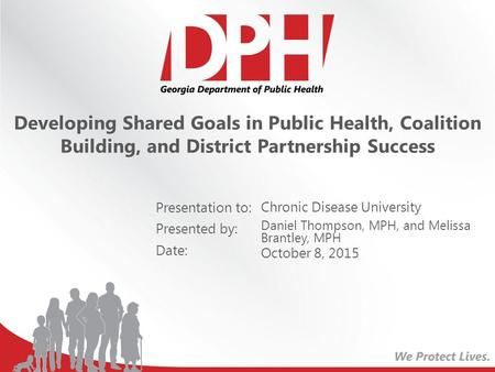 Presentation to: Presented by: Date: Developing Shared Goals in Public Health, Coalition Building, and District Partnership Success Chronic Disease University.